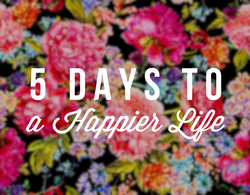 5 days to a Happier Life- My personal happiness challenge