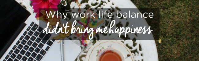 Why work life balance didn't bring me happiness (and it probably won't work for you!)
